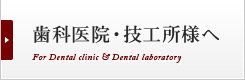 歯科医院・技工所様へ For Dental clinic & Dental laboratory