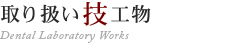取り扱い技工物 Dental Laboratory Works
